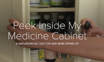 Peek Inside my Medicine Cabinet-A Naturopathic Doctor and Mom Opens Up